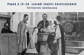 Papok a 18–20. századi lokális közösségekben. Történetek találkozása